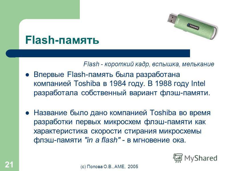 (с) Попова О.В., AME, 2005 20 Flash-память Преимущества flash-памяти: – Способна выдерживать механические нагрузки в 5-10 раз превышающие предельно допустимые для обычных жёстких дисков. – Потребляет примерно в 10-20 раз меньше энергии во время работ
