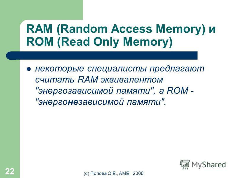 (с) Попова О.В., AME, 2005 21 Flash-память Flash - короткий кадр, вспышка, мелькание Впервые Flash-память была разработана компанией Toshiba в 1984 году. В 1988 году Intel разработала собственный вариант флэш-памяти. Название было дано компанией Tosh