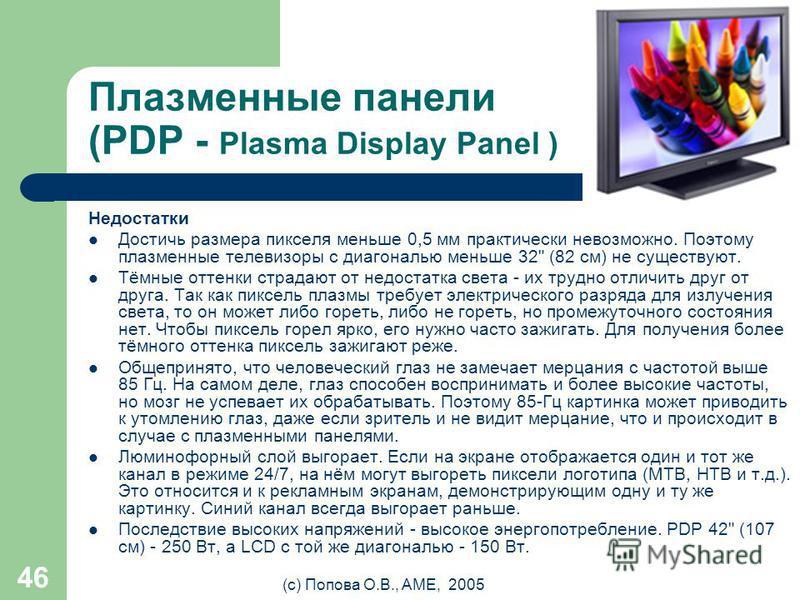(с) Попова О.В., AME, 2005 45 Плазменные панели (PDP - Plasma Display Panel ) Преимущества Более сочные цвета в более широком диапазоне. Широкий угол обзора. Больше контрастность, чем у LCD, больше яркость, чем у CRT. Могут достигать больших размеров