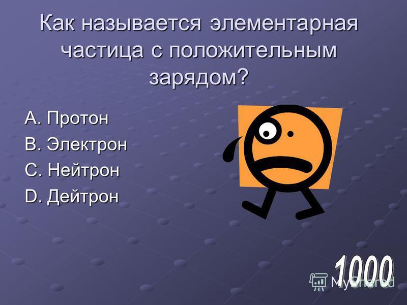 Как называется элементарная частица с положительным зарядом? A. Протон B. Электрон C. Нейтрон D. Дейтрон