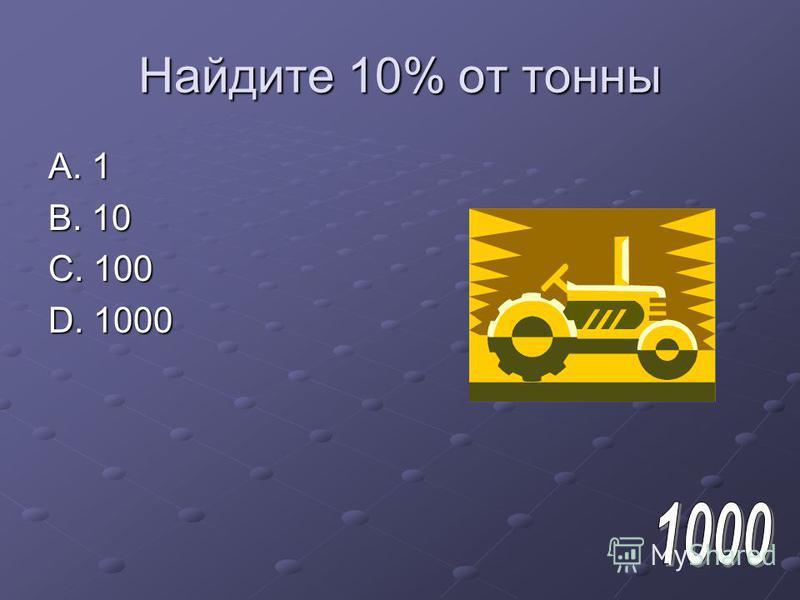 Найдите 10% от тонны A. 1 B. 10 C. 100 D. 1000