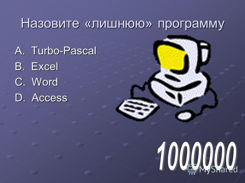 Назовите «лишнюю» программу A. Turbo-Pascal B. Excel C. Word D. Acсess