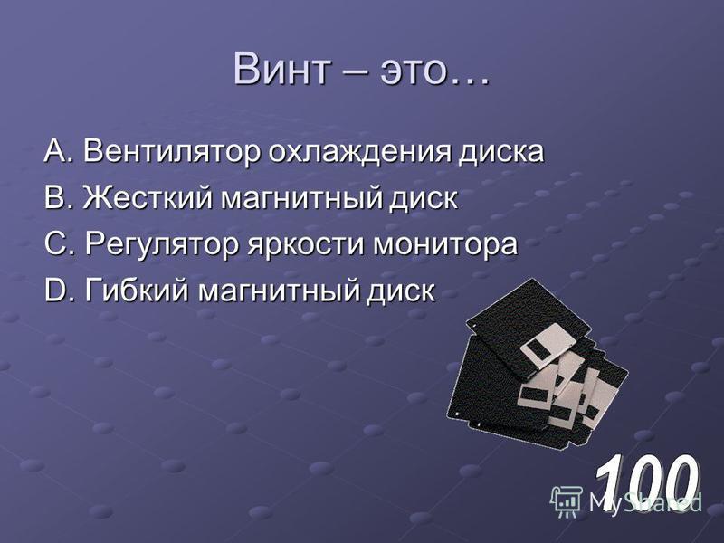 Винт – это… A. Вентилятор охлаждения диска B. Жесткий магнитный диск C. Регулятор яркости монитора D. Гибкий магнитный диск