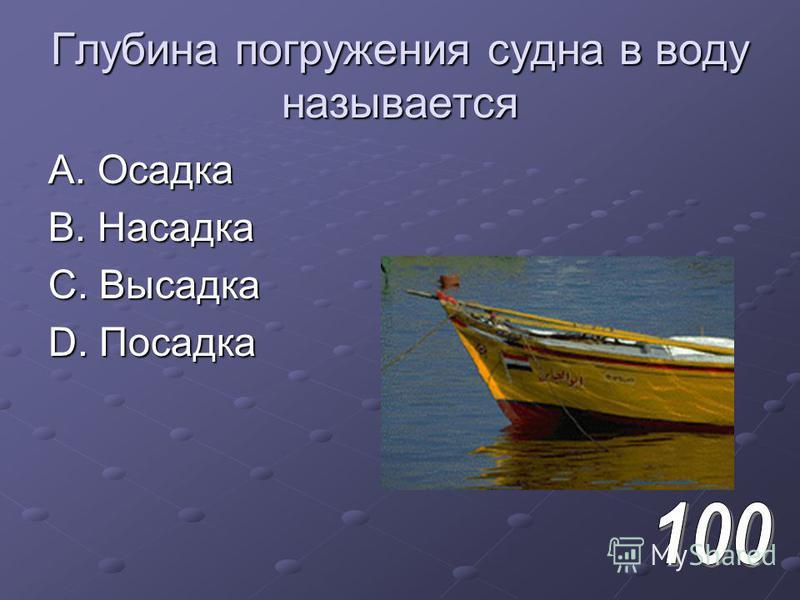 Глубина погружения судна в воду называется A. Осадка B. Насадка C. Высадка D. Посадка