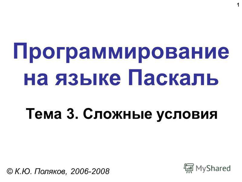 1 Программирование на языке Паскаль Тема 3. Сложные условия © К.Ю. Поляков, 2006-2008