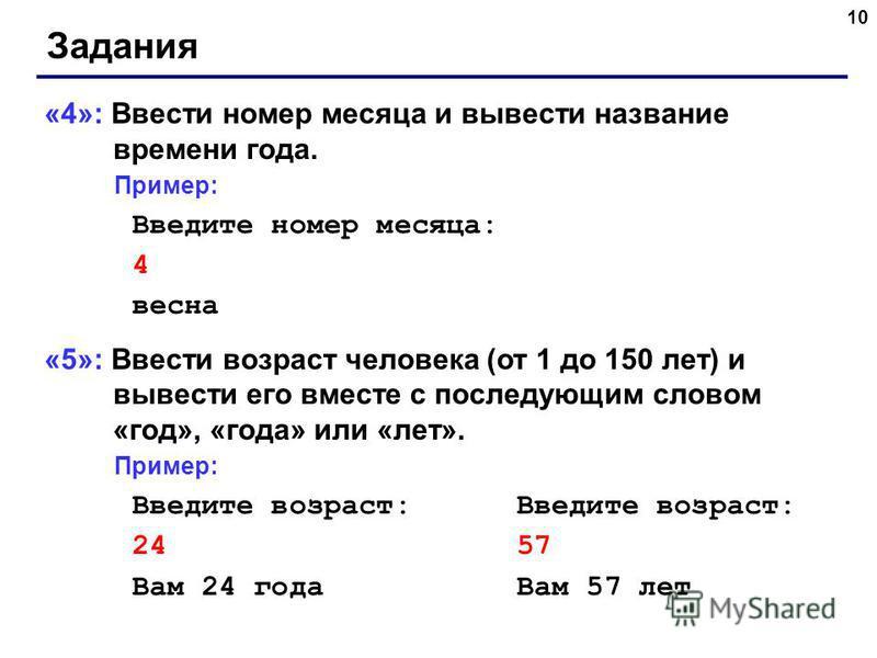10 Задания «4»: Ввести номер месяца и вывести название времени года. Пример: Введите номер месяца: 4 весна «5»: Ввести возраст человека (от 1 до 150 лет) и вывести его вместе с последующим словом «год», «года» или «лет». Пример: Введите возраст: 24 5