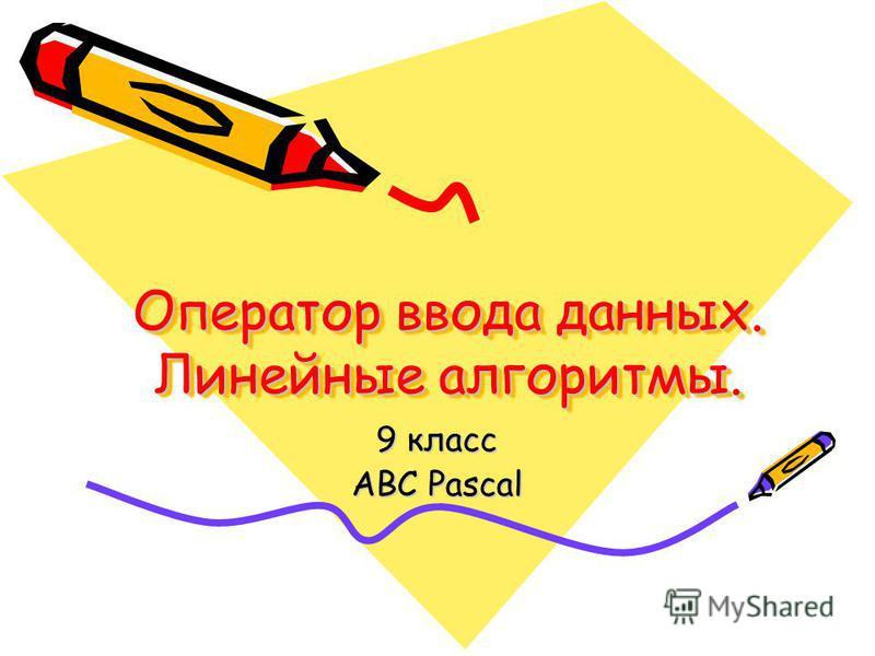 Оператор ввода данных. Линейные алгоритмы. 9 класс ABC Pascal