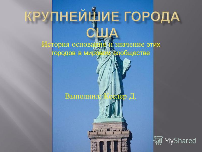 История основания и значение этих городов в мировом сообществе Выполнил : Кеслер Д.