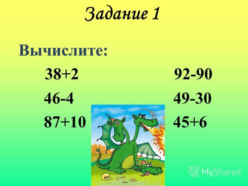 Задание 1 Вычислите: 38+2 92-90 46-4 49-30 87+10 45+6