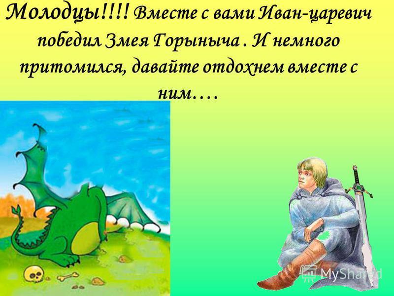 Молодцы!!!! Вместе с вами Иван-царевич победил Змея Горыныча. И немного притомился, давайте отдохнем вместе с ним….