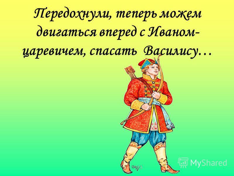 Передохнули, теперь можем двигаться вперед с Иваном- царевичем, спасать Василису…