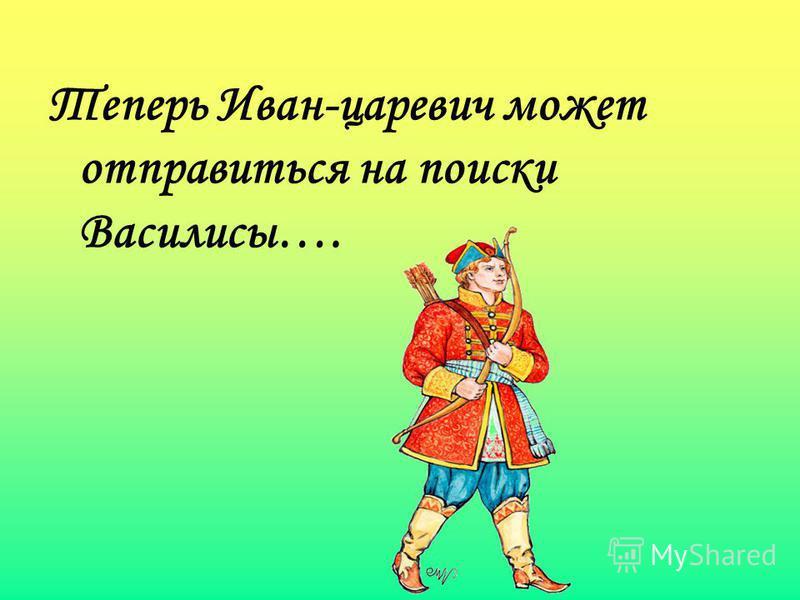 Теперь Иван-царевич может отправиться на поиски Василисы….