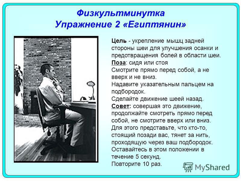Физкультминутка Упражнение 2 «Египтянин» Цель - укрепление мышц задней стороны шеи для улучшения осанки и предотвращения болей в области шеи. Поза: сидя или стоя Смотрите прямо перед собой, а не вверх и не вниз. Надавите указательным пальцем на подбо