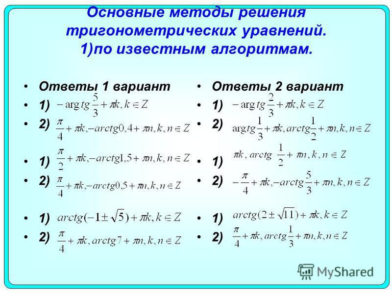 Основные методы решения тригонометрических уравнений. 1)по известным алгоритмам. Ответы 1 вариант 1) 2) 1) 2) 1) 2) Ответы 2 вариант 1) 2) 1) 2) 1) 2)
