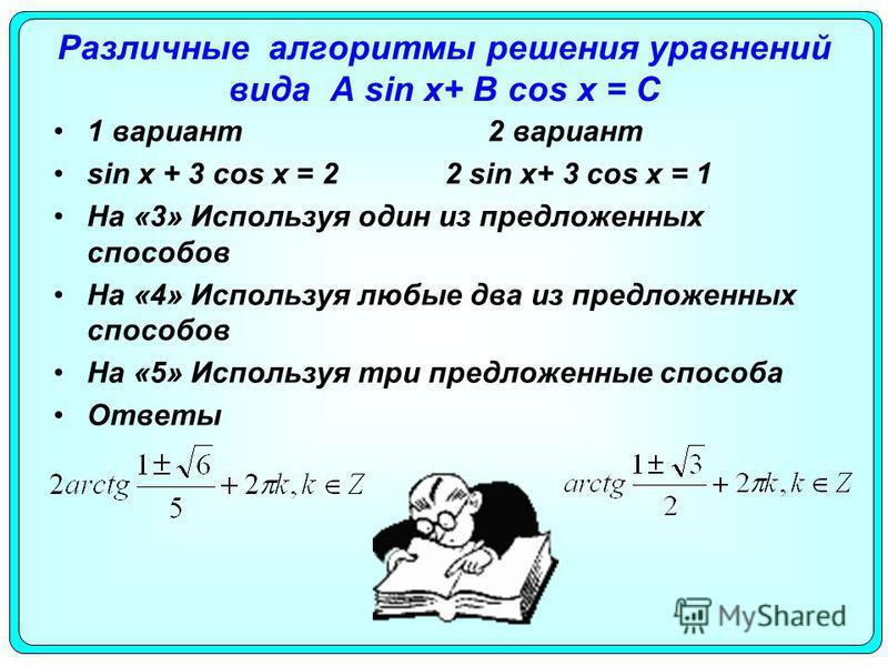 Различные алгоритмы решения уравнений вида A sin x+ B cos x = С 1 вариант 2 вариант sin x + 3 cos x = 2 2 sin x+ 3 cos x = 1 На «3» Используя один из предложенных способов На «4» Используя любые два из предложенных способов На «5» Используя три предл