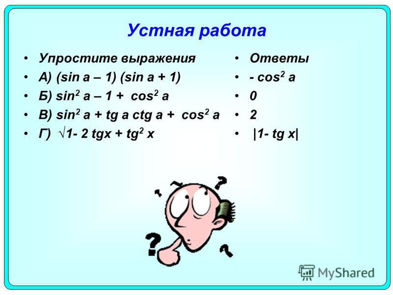 Устная работа Упростите выражения А) (sin a – 1) (sin a + 1) Б) sin 2 a – 1 + cos 2 a В) sin 2 a + tg a ctg a + cos 2 a Г) 1- 2 tgх + tg 2 х Ответы - cos 2 a 0 2 |1- tg х|