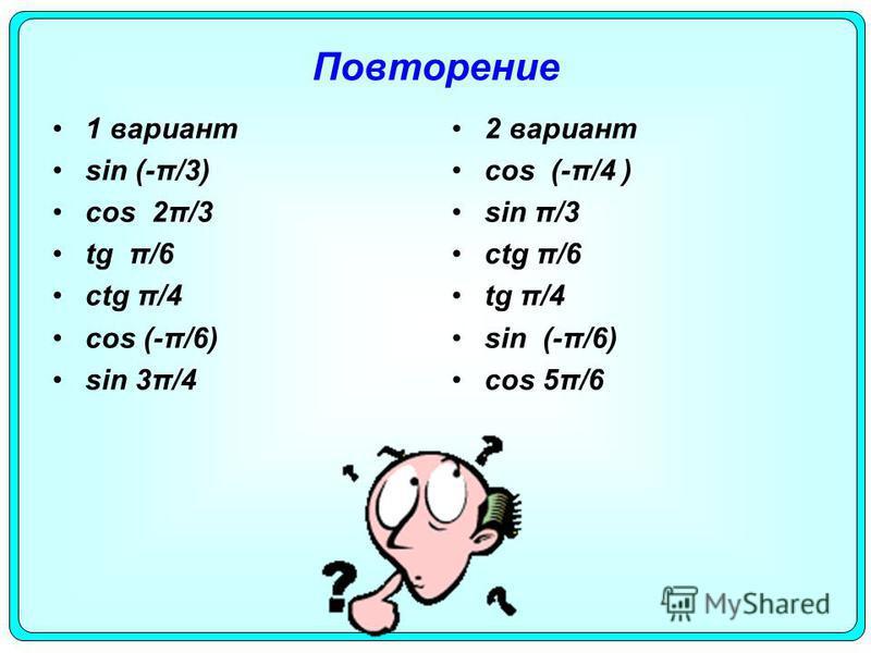 Повторение 1 вариант sin (-π/3) cos 2π/3 tg π/6 ctg π/4 cos (-π/6) sin 3π/4 2 вариант cos (-π/4 ) sin π/3 ctg π/6 tg π/4 sin (-π/6) cos 5π/6