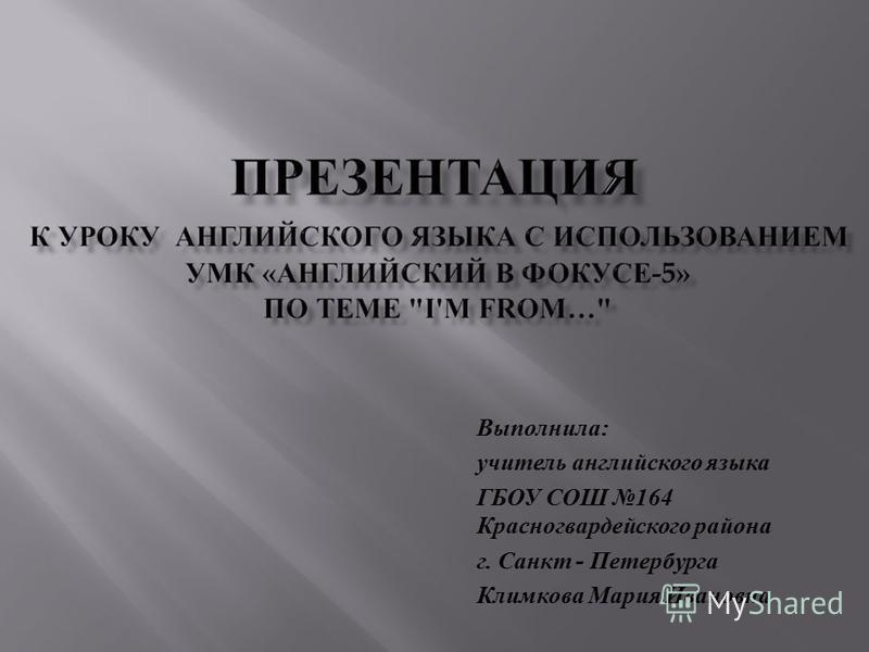 Выполнила : учитель английского языка ГБОУ СОШ 164 Красногвардейского района г. Санкт - Петербурга Климкова Мария Ивановна