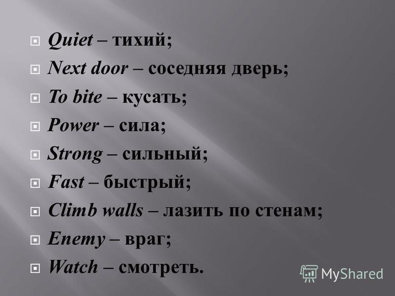 Quiet – тихий ; Next door – соседняя дверь ; To bite – кусать ; Power – сила ; Strong – сильный ; Fast – быстрый ; Climb walls – лазить по стенам ; Enemy – враг ; Watch – смотреть.