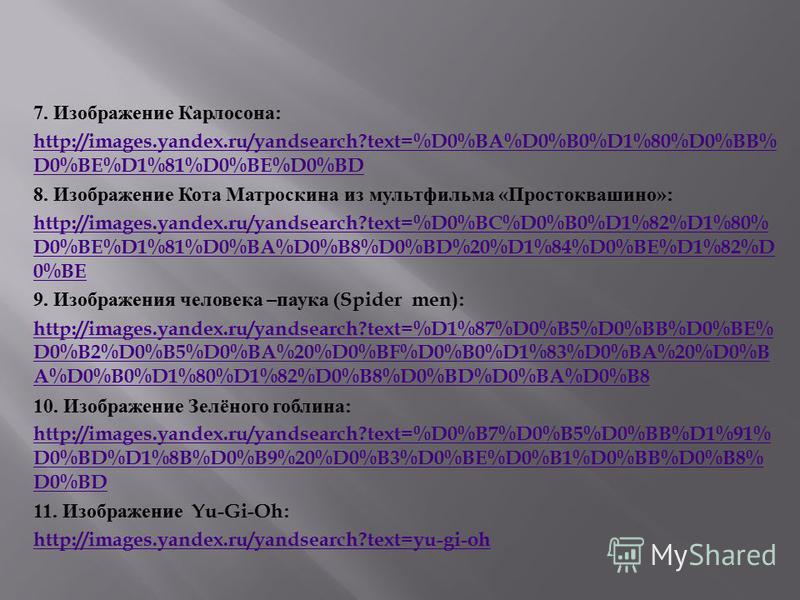 7. Изображение Карлосона : http://images.yandex.ru/yandsearch?text=%D0%BA%D0%B0%D1%80%D0%BB% D0%BE%D1%81%D0%BE%D0%BD 8. Изображение Кота Матроскина из мультфильма « Простоквашино »: http://images.yandex.ru/yandsearch?text=%D0%BC%D0%B0%D1%82%D1%80% D0