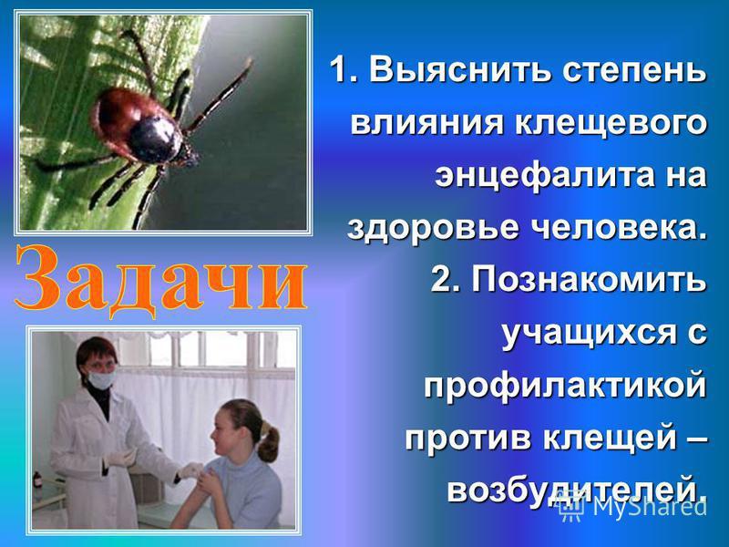 1. Выяснить степень влияния клещевого энцефалита на здоровье человека. 2. Познакомить учащихся с профилактикой против клещей – возбудителей.
