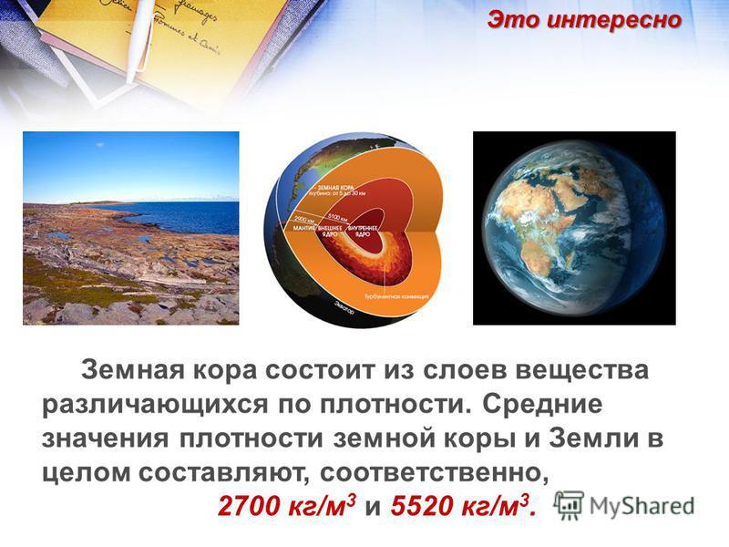 Земная кора состоит из слоев вещества различающихся по плотности. Средние значения плотности земной коры и Земли в целом составляют, соответственно, 2700 кг/м 3 и 5520 кг/м 3. Это интересно