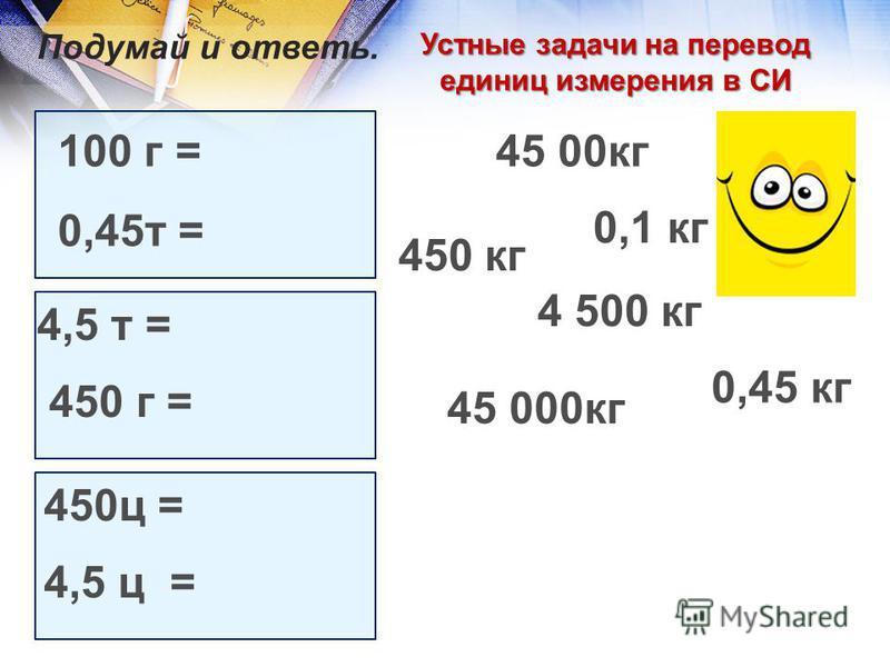 Устные задачи на перевод единиц измерения в СИ 100 г = 0,45 т = 4,5 т = 450 г = 450 ц = 4,5 ц = Подумай и ответь. 0,1 кг 4 500 кг 0,45 кг 45 00 кг 450 кг 45 000 кг