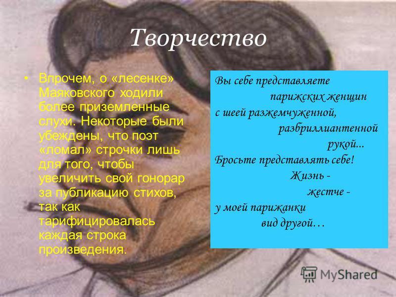 Творчество Впрочем, о «лесенке» Маяковского ходили более приземленные слухи. Некоторые были убеждены, что поэт «ломал» строчки лишь для того, чтобы увеличить свой гонорар за публикацию стихов, так как тарифицировалась каждая строка произведения. Вы с