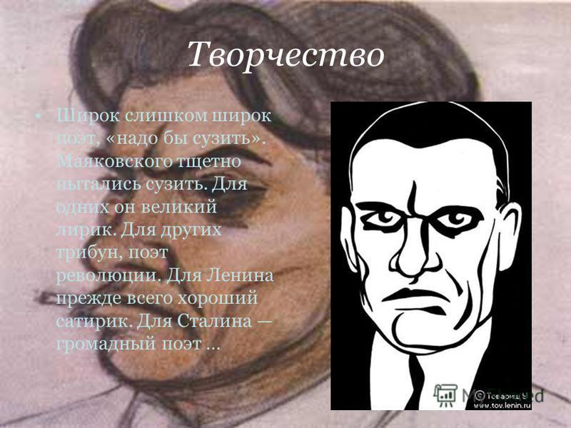 Творчество Широк слишком широк поэт, «надо бы сузить». Маяковского тщетно пытались сузить. Для одних он великий лирик. Для других трибун, поэт революции. Для Ленина прежде всего хороший сатирик. Для Сталина громадный поэт …