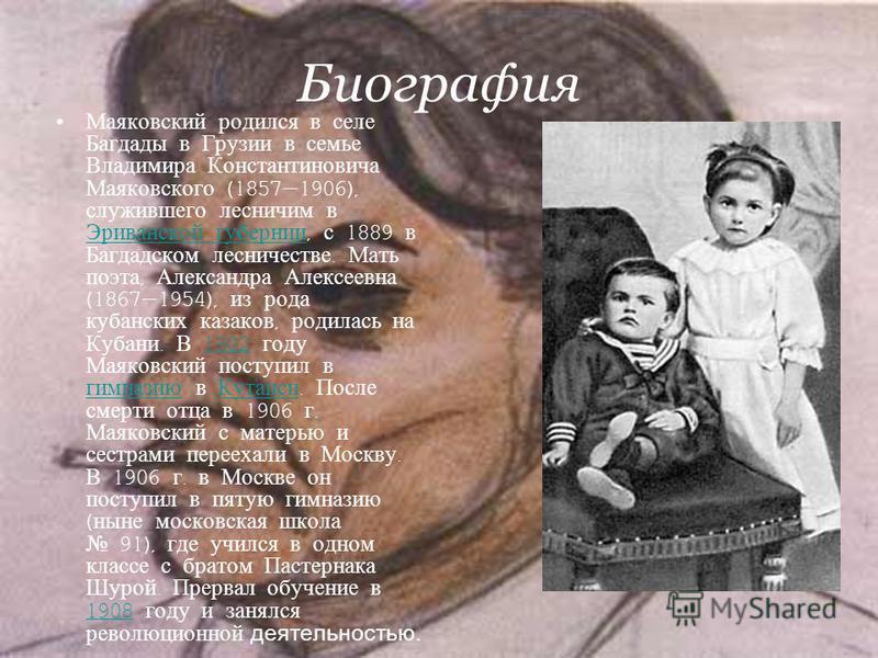 Биография Маяковский родился в селе Багдады в Грузии в семье Владимира Константиновича Маяковского (18571906), служившего лесничим в Эриванской губернии, с 1889 в Багдадском лесничестве. Мать поэта, Александра Алексеевна (18671954), из рода кубанских