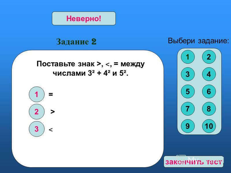 Задание 2 1 2 3 Верно!Неверно! Выбери задание: Поставьте знак >, ˂, = между числами 3² + 4² и 5². = > ˂ 12 34 56 78 910 закончить тест