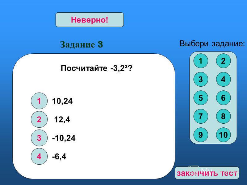 Задание 3 1 2 3 4 Верно!Неверно! Выбери задание: Посчитайте -3,2²? 10,24 12,4 -10,24 -6,4 12 34 56 78 910 закончить тест