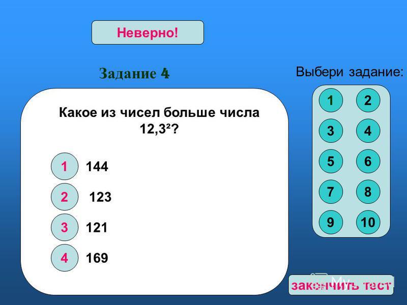 Задание 4 1 2 3 4 Верно!Неверно! Выбери задание: Какое из чисел больше числа 12,3²? 144 123 121 169 12 34 56 78 910 закончить тест