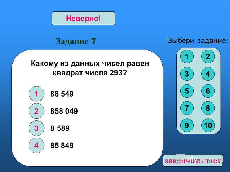 Задание 7 1 2 3 4 Верно!Неверно! Выбери задание: Какому из данных чисел равен квадрат числа 293? 858 049 8 589 85 849 12 34 56 78 910 88 549 закончить тест