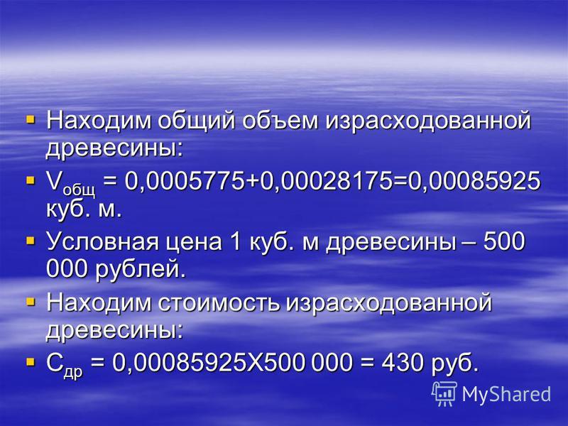 Находим общий объем израсходованной древесины: Находим общий объем израсходованной древесины: V общ = 0,0005775+0,00028175=0,00085925 куб. м. V общ = 0,0005775+0,00028175=0,00085925 куб. м. Условная цена 1 куб. м древесины – 500 000 рублей. Условная