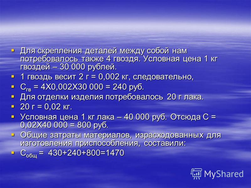 Для скрепления деталей между собой нам потребовалось также 4 гвоздя. Условная цена 1 кг гвоздей – 30 000 рублей. Для скрепления деталей между собой нам потребовалось также 4 гвоздя. Условная цена 1 кг гвоздей – 30 000 рублей. 1 гвоздь весит 2 г = 0,0