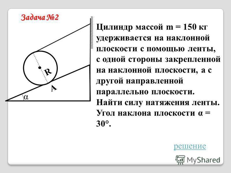 Цилиндр массой m = 150 кг удерживается на наклонной плоскости с помощью ленты, с одной стороны закрепленной на наклонной плоскости, а с другой направленной параллельно плоскости. Найти силу натяжения ленты. Угол наклона плоскости α = 30°. Задача 2 α