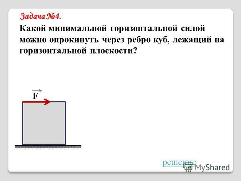 Задача 4. Какой минимальной горизонтальной силой можно опрокинуть через ребро куб, лежащий на горизонтальной плоскости? F решение 14