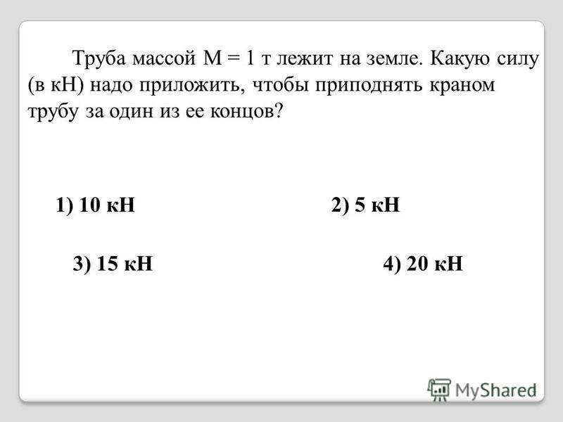 Труба массой М = 1 т лежит на земле. Какую силу (в кН) надо приложить, чтобы приподнять краном трубу за один из ее концов? 1) 10 кН 3) 15 кН4) 20 кН 2) 5 кН 4