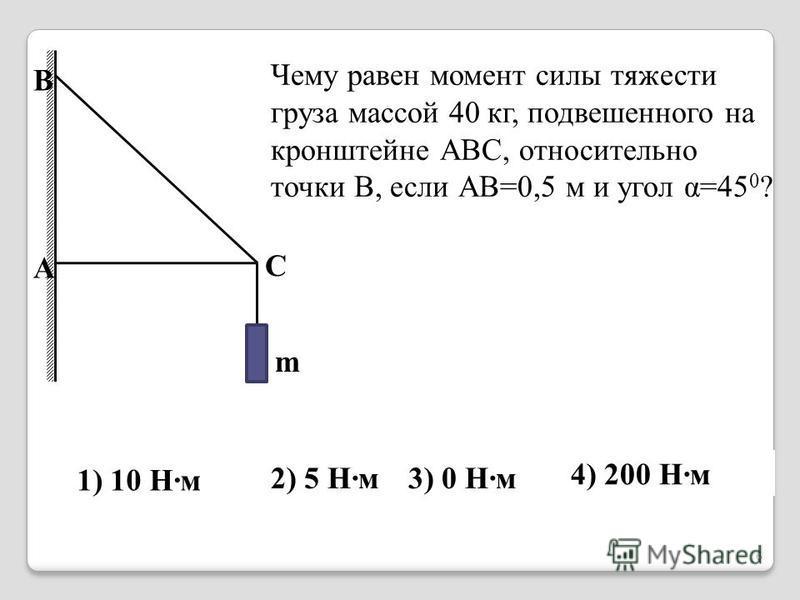 Чему равен момент силы тяжести груза массой 40 кг, подвешенного на кронштейне АВС, относительно точки В, если АВ=0,5 м и угол α=45 0 ? 1) 10 Н·м 2) 5 Н·м 3) 0 Н·м 4) 200 Н·м B A C m 6