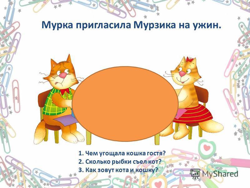 Мурка пригласила Мурзика на ужин. 1. Чем угощала кошка гостя? 2. Сколько рыбки съел кот? 3. Как зовут кота и кошку?
