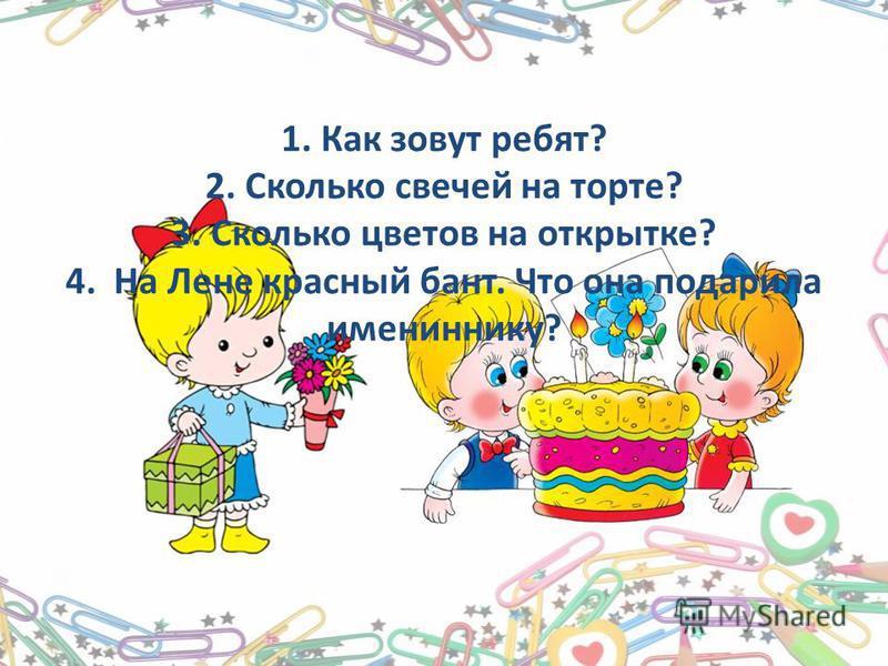 1. Как зовут ребят? 2. Сколько свечей на торте? 3. Сколько цветов на открытке? 4. На Лене красный бант. Что она подарила имениннику?