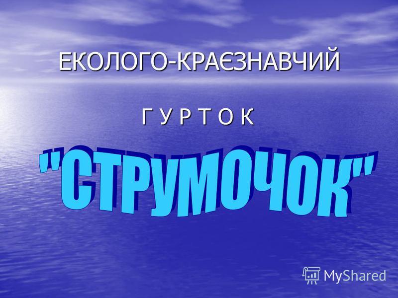 ЕКОЛОГО-КРАЄЗНАВЧИЙ Г У Р Т О К