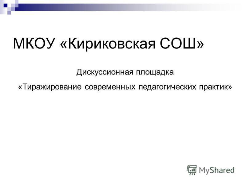 МКОУ «Кириковская СОШ» Дискуссионная площадка «Тиражирование современных педагогических практик»