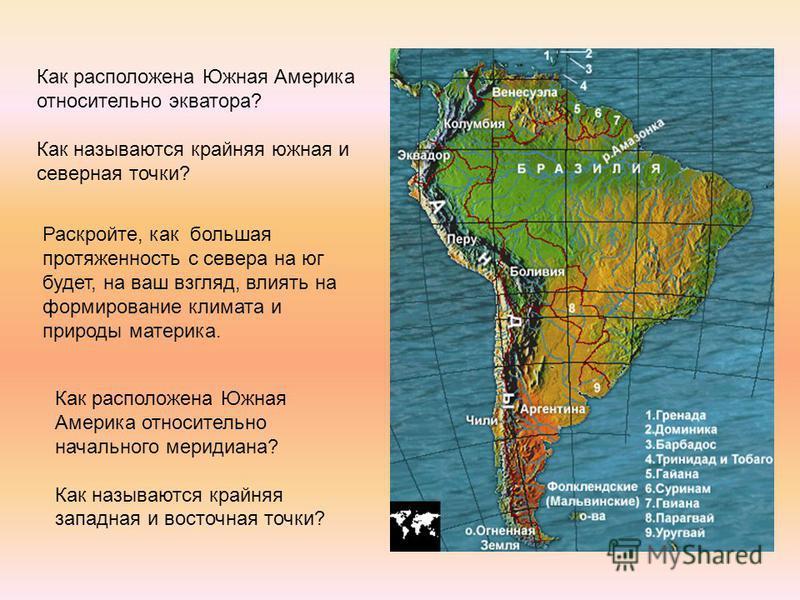 Как расположена Южная Америка относительно экватора? Как называются крайняя южная и северная точки? Раскройте, как большая протяженность с севера на юг будет, на ваш взгляд, влиять на формирование климата и природы материка. Как расположена Южная Аме