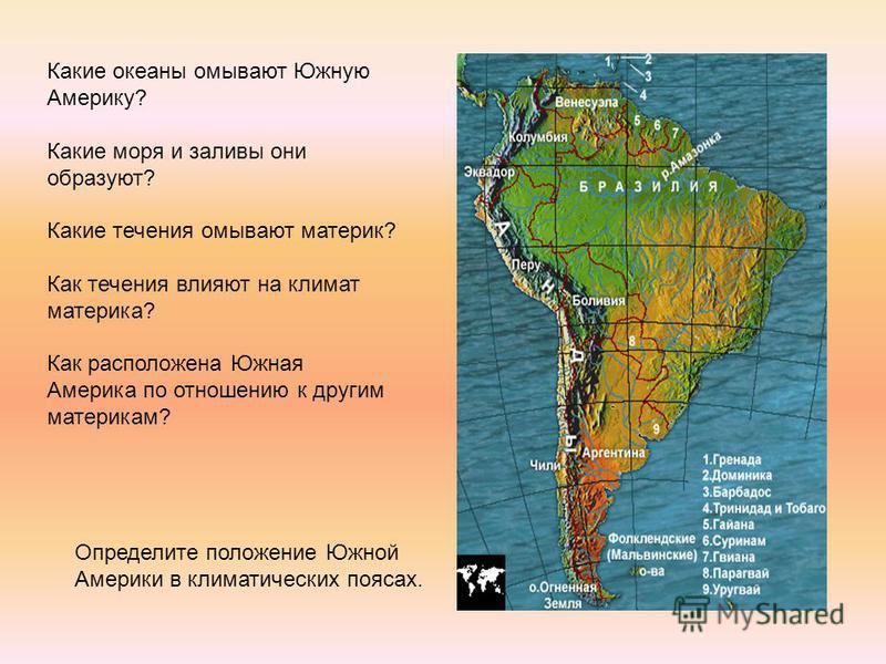 Какие океаны омывают Южную Америку? Какие моря и заливы они образуют? Какие течения омывают материк? Как течения влияют на климат материка? Как расположена Южная Америка по отношению к другим материкам? Определите положение Южной Америки в климатичес
