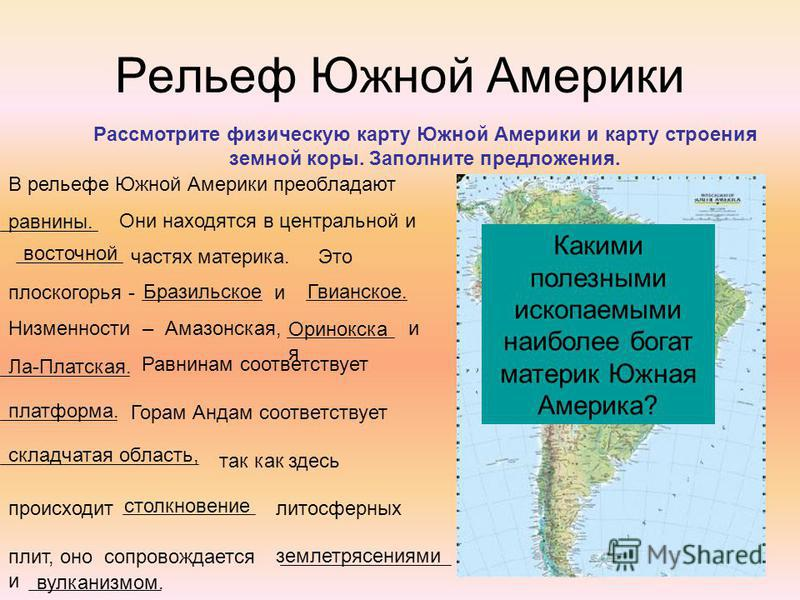 Рельеф Южной Америки Рассмотрите физическую карту Южной Америки и карту строения земной коры. Заполните предложения. В рельефе Южной Америки преобладают Они находятся в центральной и частях материка. Это плоскогорья - и Низменности – Амазонская, и Ра