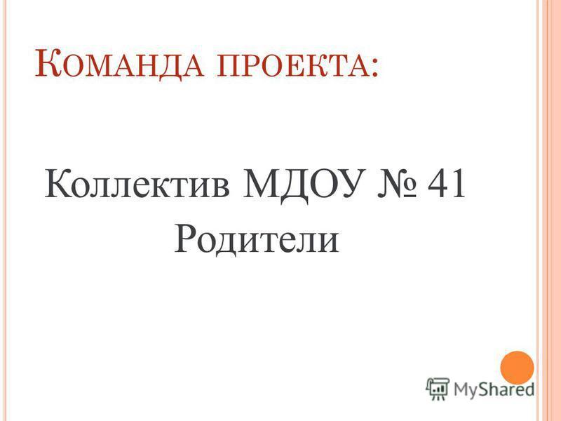 К ОМАНДА ПРОЕКТА : Коллектив МДОУ 41 Родители