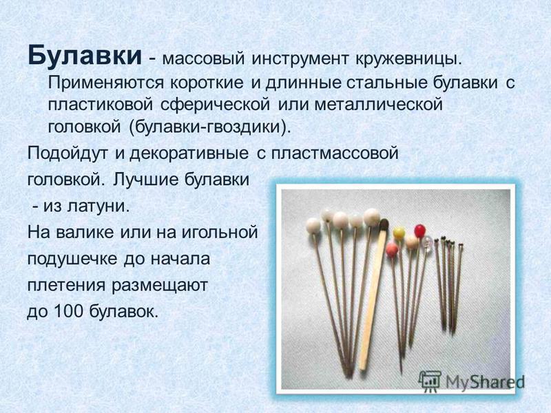 Булавки - массовый инструмент кружевницы. Применяются короткие и длинные стальные булавки с пластиковой сферической или металлической головкой (булавки-гвоздики). Подойдут и декоративные с пластмассовой головкой. Лучшие булавки - из латуни. На валике