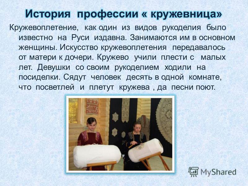 Кружевоплетение, как один из видов рукоделия было известно на Руси издавна. Занимаются им в основном женщины. Искусство кружевоплетения передавалось от матери к дочери. Кружево учили плести с малых лет. Девушки со своим рукоделием ходили на посиделки